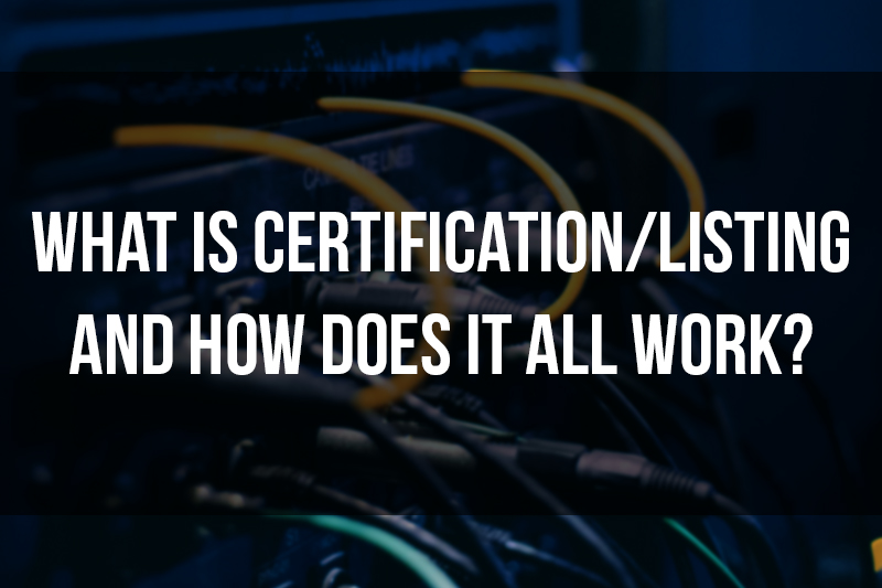 What is Certification/Listing and How Does It All Work?